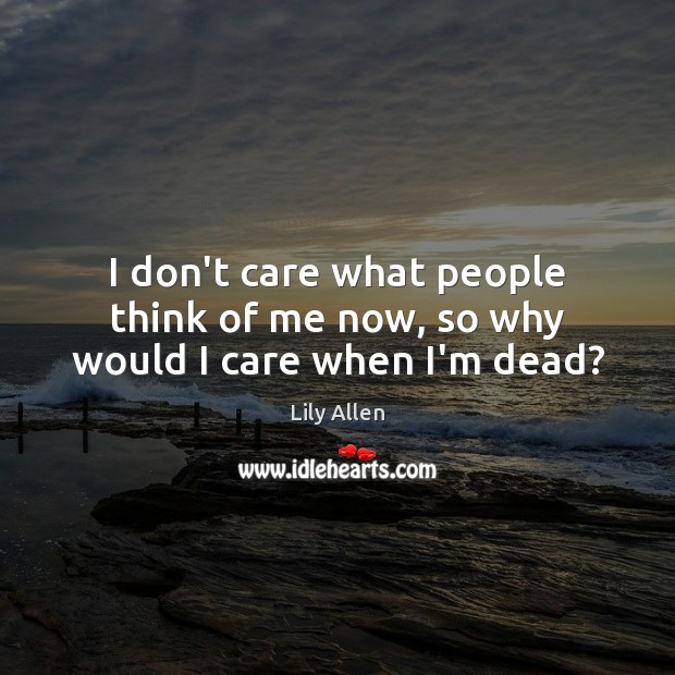 I don't care what people think of me now, so why would I care when I'm dead? Image