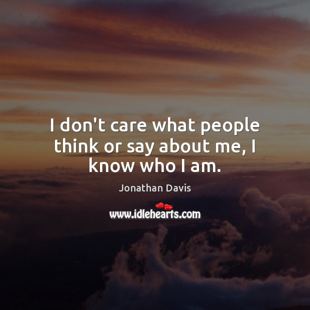 I don't care what people think or say about me, I know who I am. I Don't Care Quotes Image