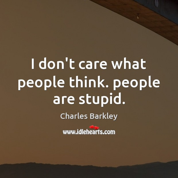 I don't care what people think. people are stupid. Charles Barkley Picture Quote