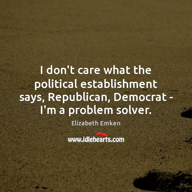 I don't care what the political establishment says, Republican, Democrat – I'm Image