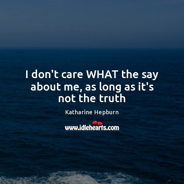 I don't care WHAT the say about me, as long as it's not the truth Katharine Hepburn Picture Quote
