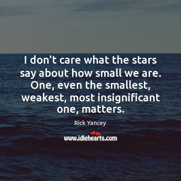 I don't care what the stars say about how small we are. Rick Yancey Picture Quote