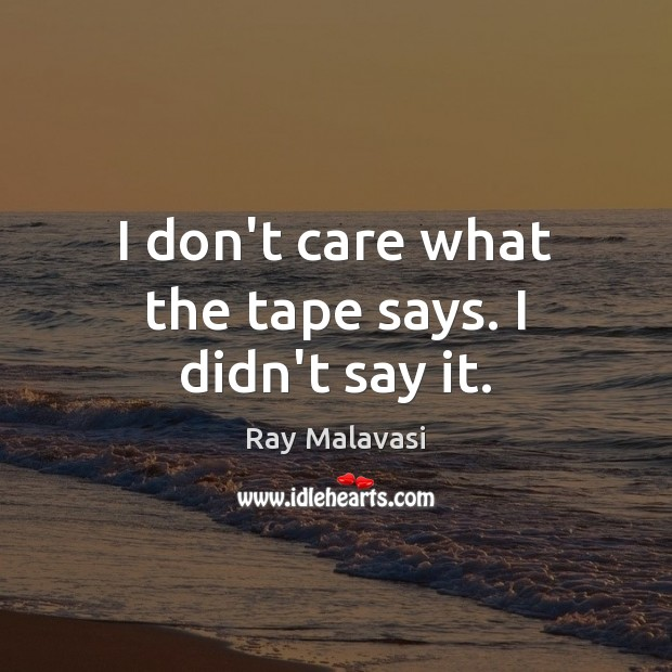 I don't care what the tape says. I didn't say it. I Don't Care Quotes Image