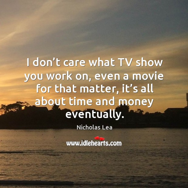 I don't care what tv show you work on, even a movie for that matter, it's all about time and money eventually. Nicholas Lea Picture Quote