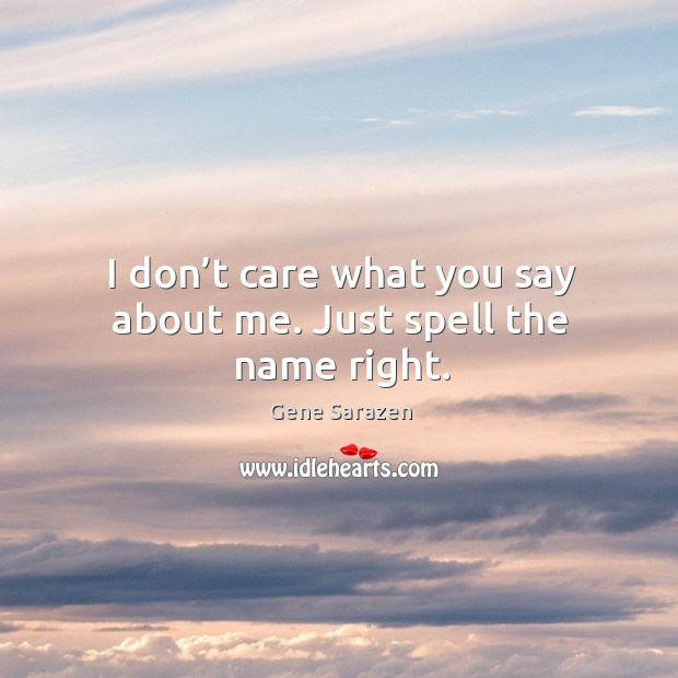 I don't care what you say about me. Just spell the name right. Image