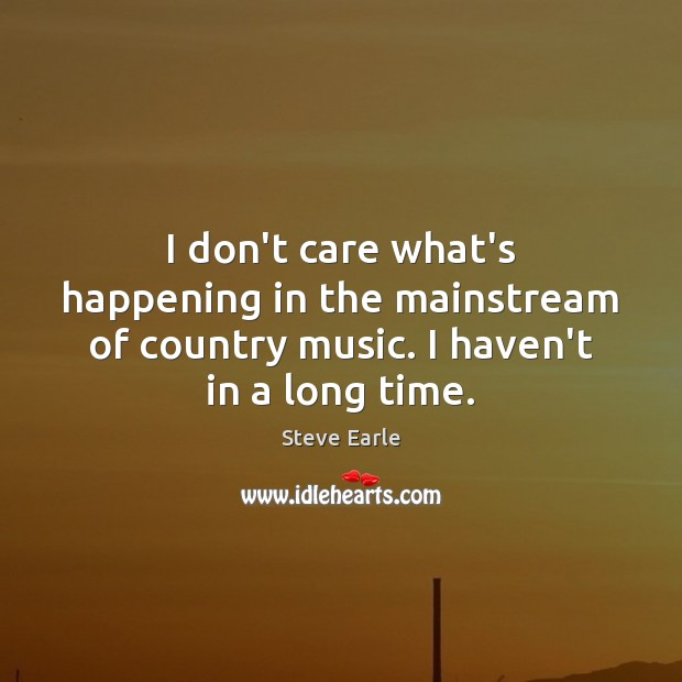 I don't care what's happening in the mainstream of country music. I Steve Earle Picture Quote