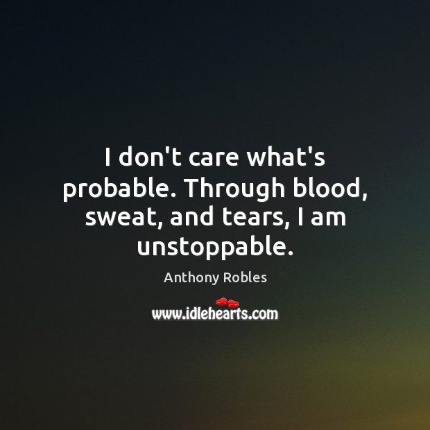I don't care what's probable. Through blood, sweat, and tears, I am unstoppable. Unstoppable Quotes Image