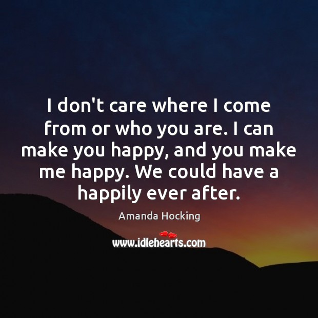 I don't care where I come from or who you are. I Amanda Hocking Picture Quote