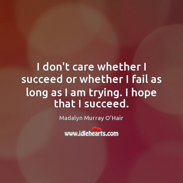 I don't care whether I succeed or whether I fail as long Madalyn Murray O'Hair Picture Quote