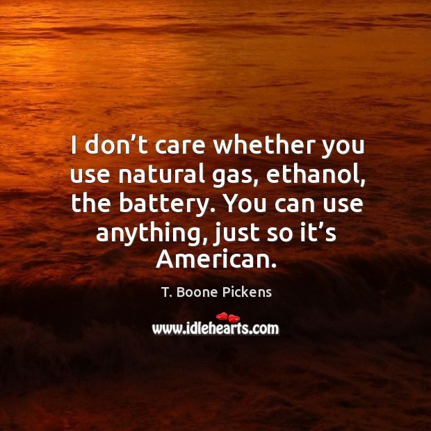 I don't care whether you use natural gas, ethanol, the battery. You can use anything, just so it's american. T. Boone Pickens Picture Quote