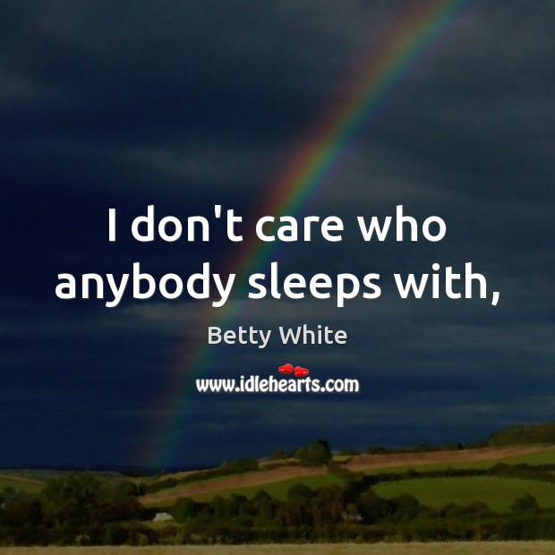 I don't care who anybody sleeps with, Betty White Picture Quote