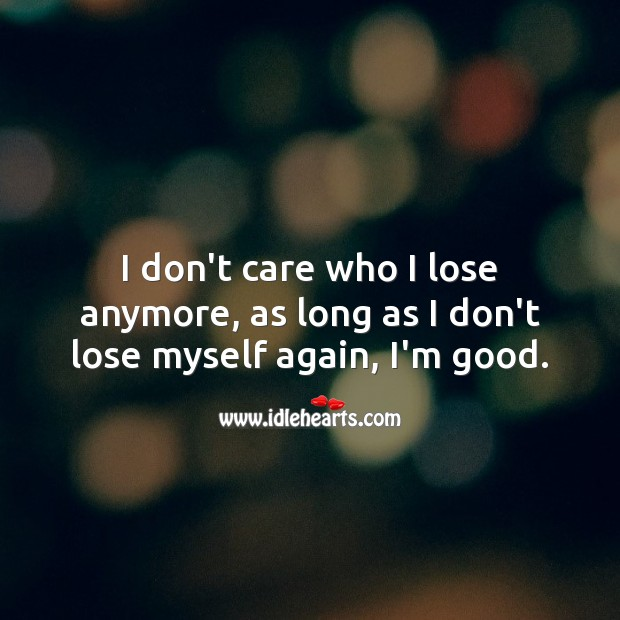I don't care who I lose anymore, as long as I don't lose myself again, I'm good. I Don't Care Quotes Image