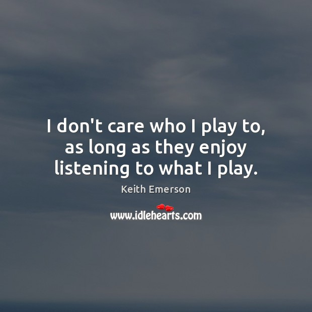Keith Emerson Picture Quote image saying: I don't care who I play to, as long as they enjoy listening to what I play.