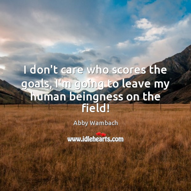 Image, I don't care who scores the goals, I'm going to leave my human beingness on the field!
