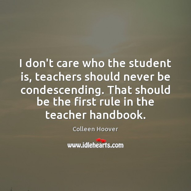 I don't care who the student is, teachers should never be condescending. Student Quotes Image