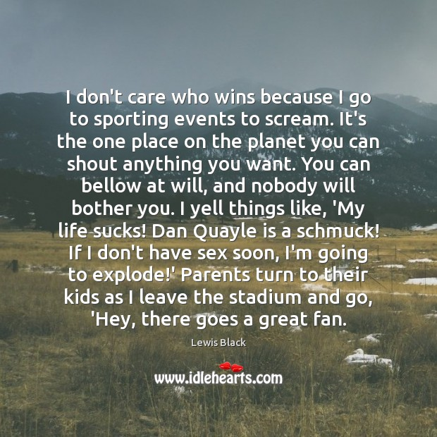 I don't care who wins because I go to sporting events to I Don't Care Quotes Image