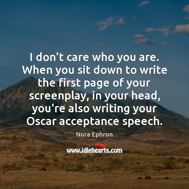 I don't care who you are. When you sit down to write Nora Ephron Picture Quote
