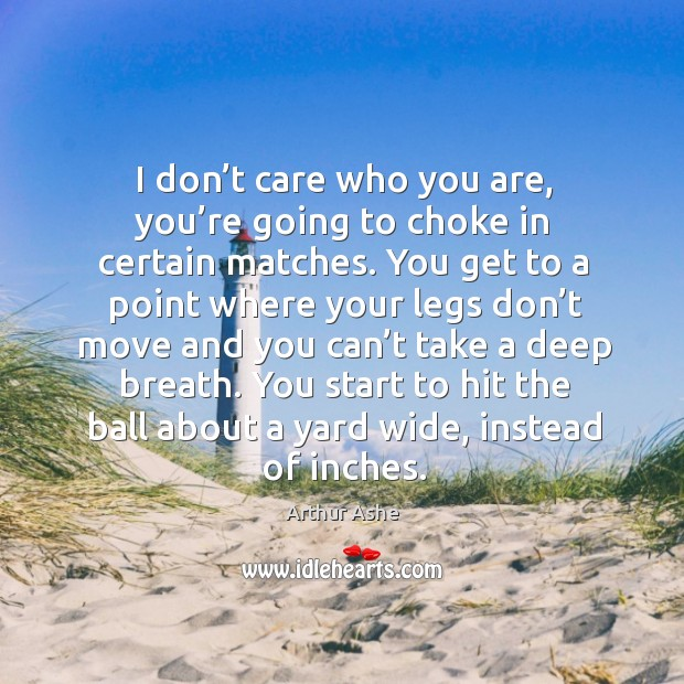 I don't care who you are, you're going to choke in certain matches. Arthur Ashe Picture Quote