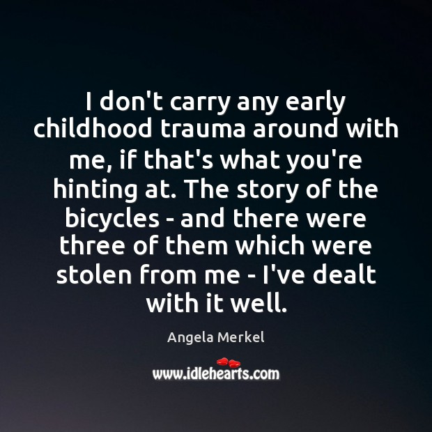 I don't carry any early childhood trauma around with me, if that's Angela Merkel Picture Quote