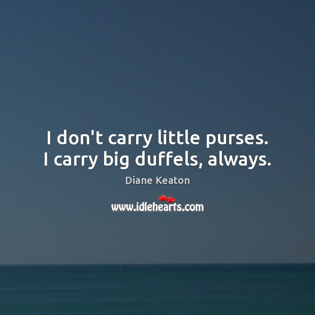 I don't carry little purses. I carry big duffels, always. Diane Keaton Picture Quote