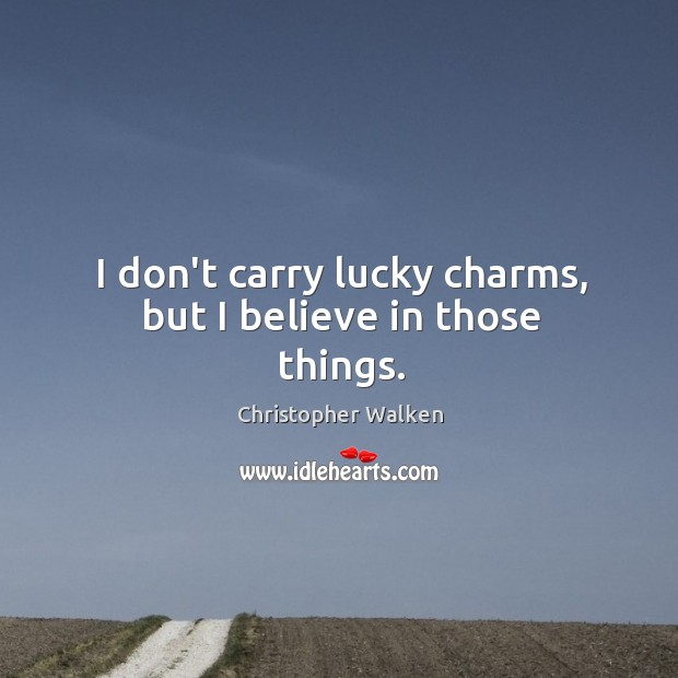 Image, I don't carry lucky charms, but I believe in those things.