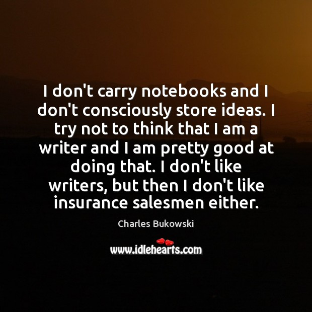 I don't carry notebooks and I don't consciously store ideas. I try Image
