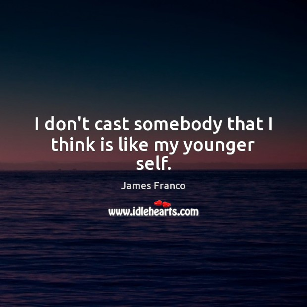 I don't cast somebody that I think is like my younger self. James Franco Picture Quote