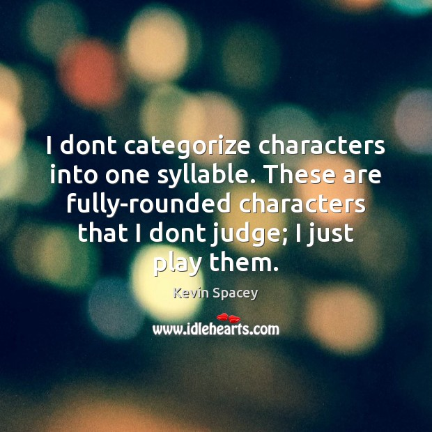 I dont categorize characters into one syllable. These are fully-rounded characters that Kevin Spacey Picture Quote