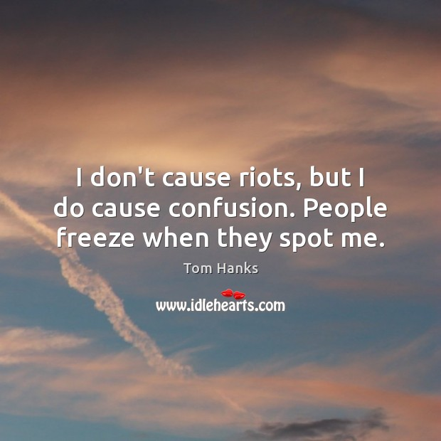 I don't cause riots, but I do cause confusion. People freeze when they spot me. Image