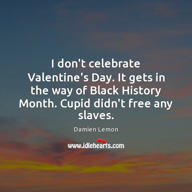 I don't celebrate Valentine's Day. It gets in the way of Black Celebrate Quotes Image