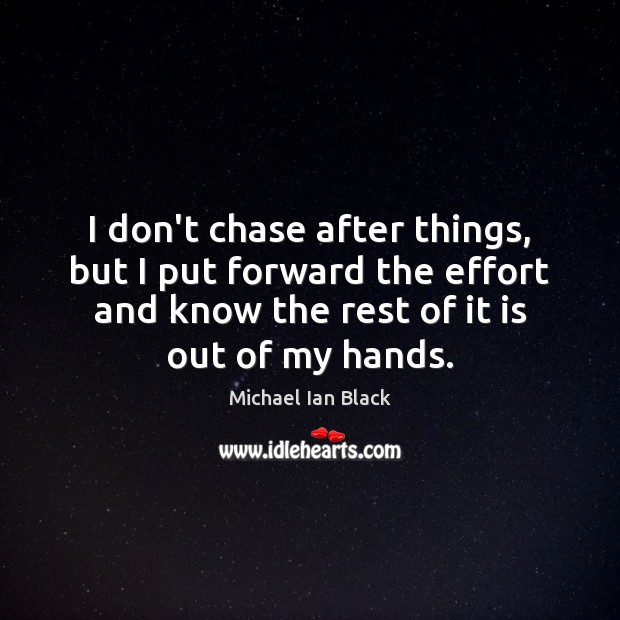 I don't chase after things, but I put forward the effort and Image
