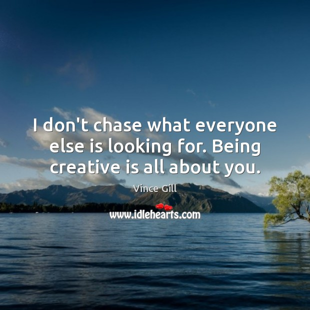 I don't chase what everyone else is looking for. Being creative is all about you. Vince Gill Picture Quote