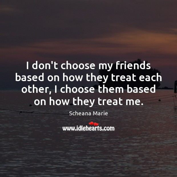Image, I don't choose my friends based on how they treat each other,