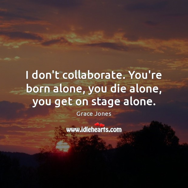 Image, I don't collaborate. You're born alone, you die alone, you get on stage alone.