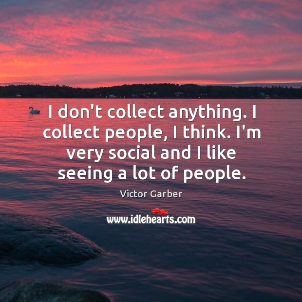 I don't collect anything. I collect people, I think. I'm very social Image