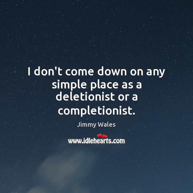 I don't come down on any simple place as a deletionist or a completionist. Jimmy Wales Picture Quote