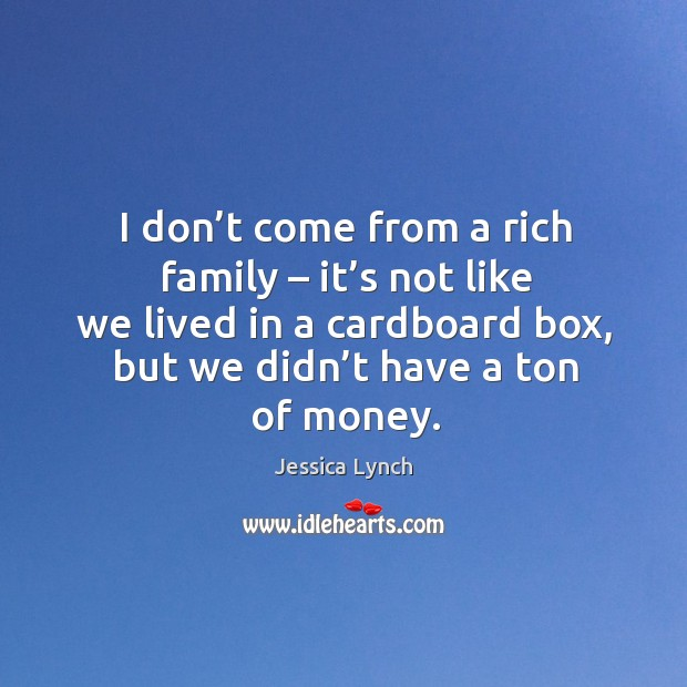 I don't come from a rich family – it's not like we lived in a cardboard box, but we didn't have a ton of money. Image