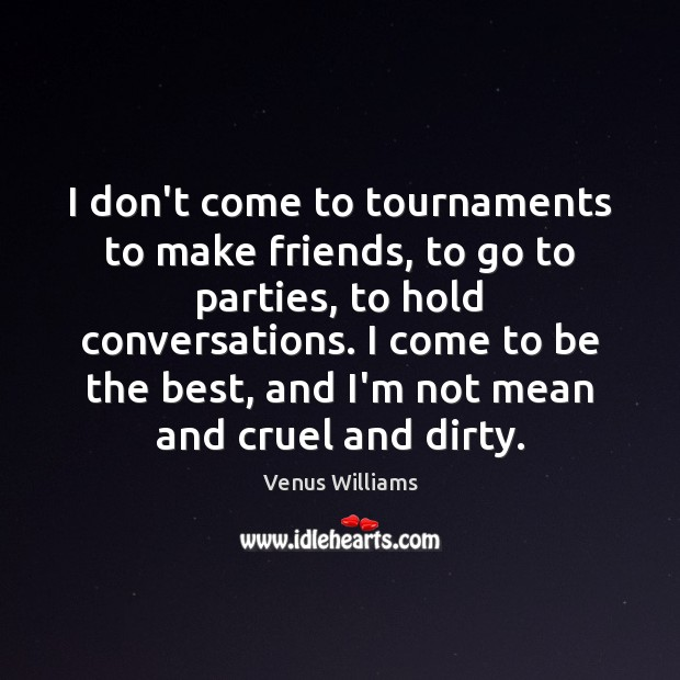 I don't come to tournaments to make friends, to go to parties, Venus Williams Picture Quote