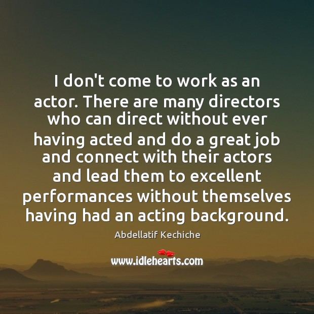 Image, I don't come to work as an actor. There are many directors