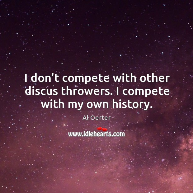 Image, I don't compete with other discus throwers. I compete with my own history.