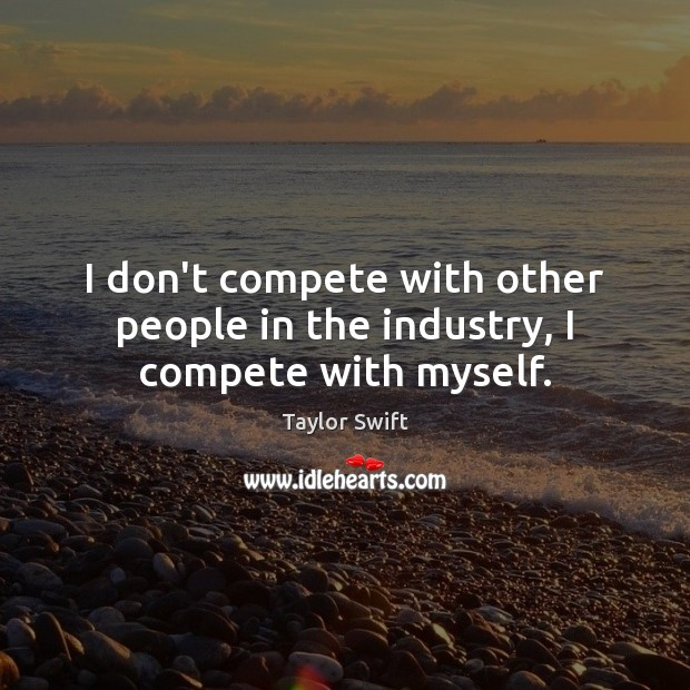 I don't compete with other people in the industry, I compete with myself. Image
