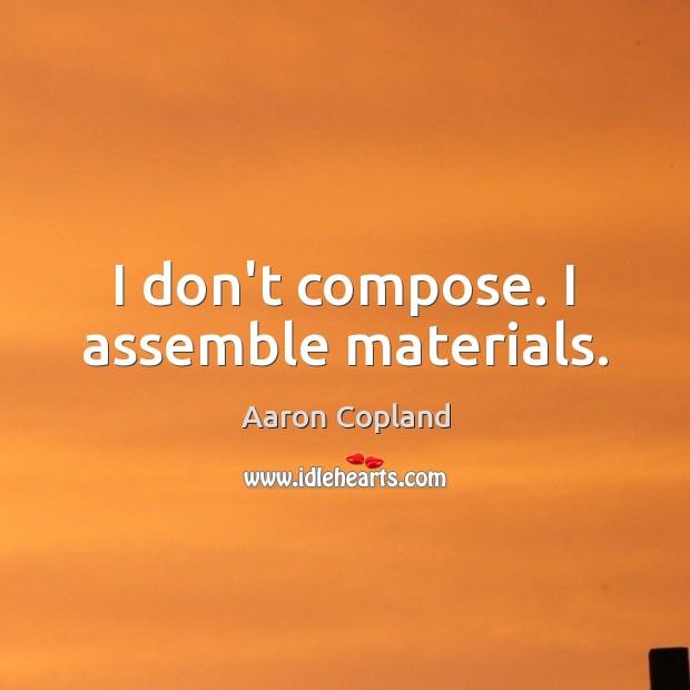 I don't compose. I assemble materials. Image