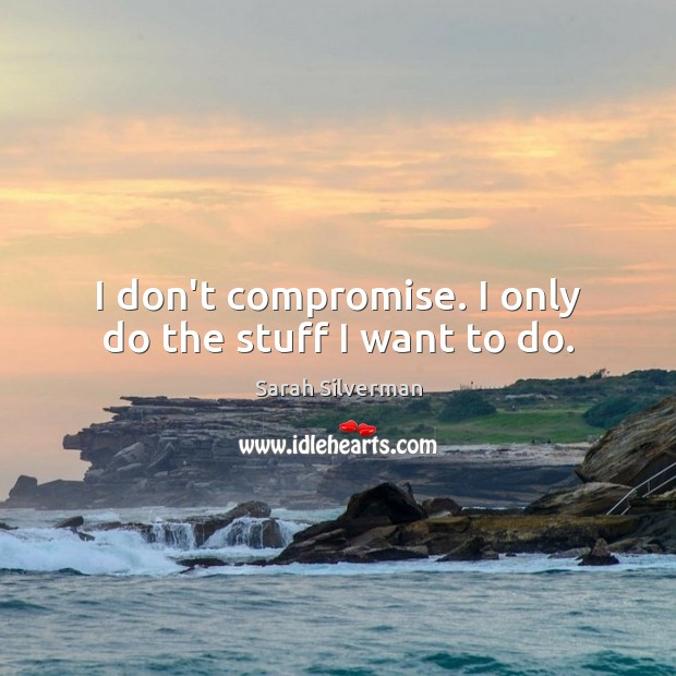 Sarah Silverman Picture Quote image saying: I don't compromise. I only do the stuff I want to do.