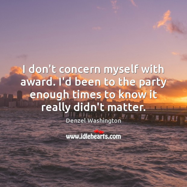 I don't concern myself with award. I'd been to the party enough Denzel Washington Picture Quote