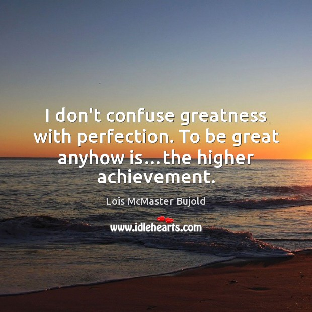 I don't confuse greatness with perfection. To be great anyhow is…the higher achievement. Lois McMaster Bujold Picture Quote