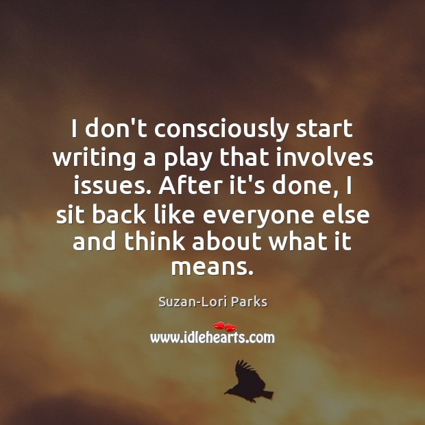 Image, I don't consciously start writing a play that involves issues. After it's