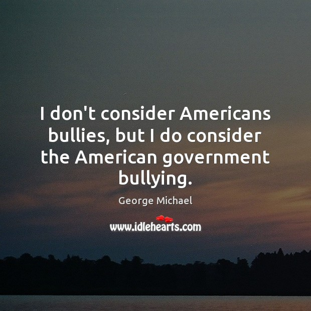 I don't consider Americans bullies, but I do consider the American government bullying. George Michael Picture Quote