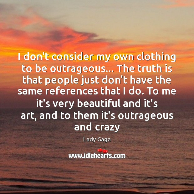 I don't consider my own clothing to be outrageous… The truth is Lady Gaga Picture Quote