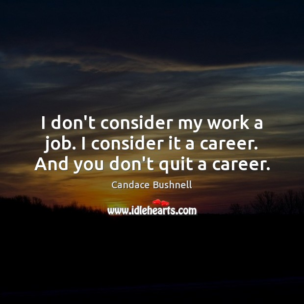 I don't consider my work a job. I consider it a career. And you don't quit a career. Candace Bushnell Picture Quote