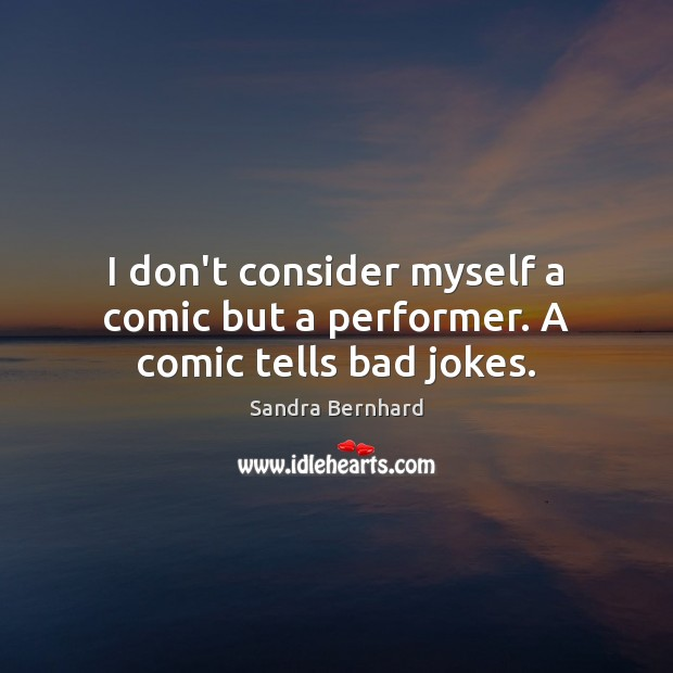 I don't consider myself a comic but a performer. A comic tells bad jokes. Sandra Bernhard Picture Quote